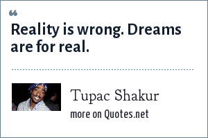 Tupac Shakur: Reality is wrong. Dreams are for real.