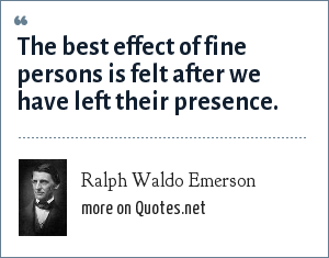 Ralph Waldo Emerson: The best effect of fine persons is felt after we have left their presence.