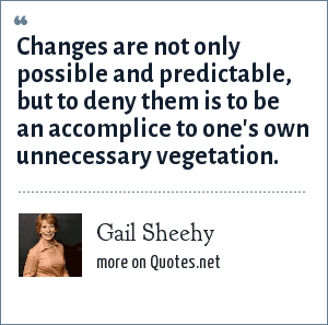 Gail Sheehy: Changes are not only possible and predictable, but to deny them is to be an accomplice to one's own unnecessary vegetation.