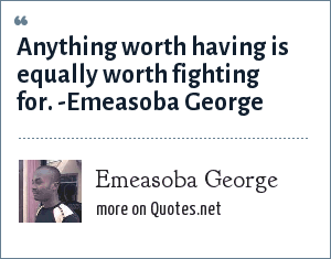 Emeasoba George Anything Worth Having Is Equally Worth Fighting For