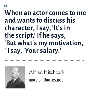 Alfred Hitchcock: When an actor comes to me and wants to discuss his character, I say, 'It's in the script.' If he says, 'But what's my motivation, ' I say, 'Your salary.'