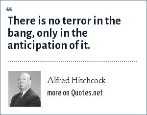 Alfred Hitchcock: There is no terror in the bang, only in the anticipation of it.