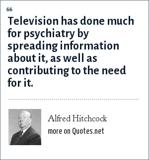 Alfred Hitchcock: Television has done much for psychiatry by spreading information about it, as well as contributing to the need for it.