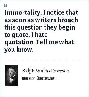 Ralph Waldo Emerson: Immortality. I notice that as soon as writers broach this question they begin to quote. I hate quotation. Tell me what you know.
