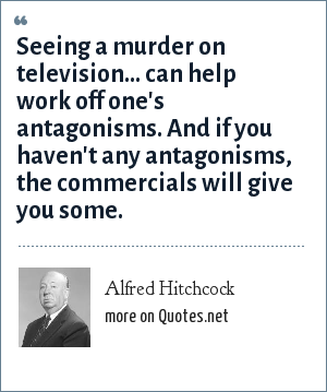 Alfred Hitchcock: Seeing a murder on television... can help work off one's antagonisms. And if you haven't any antagonisms, the commercials will give you some.