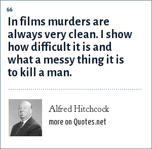 Alfred Hitchcock: In films murders are always very clean. I show how difficult it is and what a messy thing it is to kill a man.