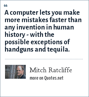 Mitch Ratliffe: A computer lets you make more mistakes faster than any invention in human history - with the possible exceptions of handguns and tequila.