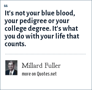 Millard Fuller: It's not your blue blood, your pedigree or your college degree. It's what you do with your life that counts.