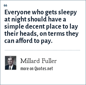 Millard Fuller: Everyone who gets sleepy at night should have a simple decent place to lay their heads, on terms they can afford to pay.