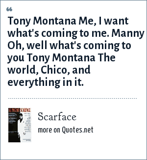 Scarface: Tony Montana Me, I want what's coming to me. Manny Oh, well what's coming to you Tony Montana The world, Chico, and everything in it.