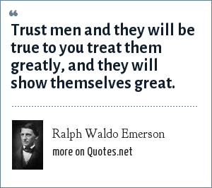 Ralph Waldo Emerson: Trust men and they will be true to you treat them greatly, and they will show themselves great.