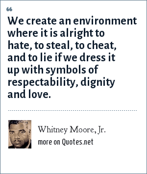Whitney Moore, Jr.: We create an environment where it is alright to hate, to steal, to cheat, and to lie if we dress it up with symbols of respectability, dignity and love.
