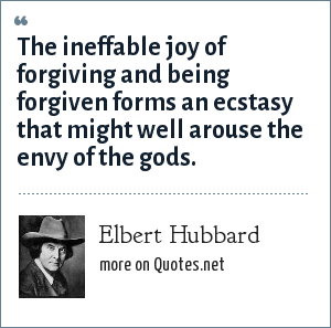 Elbert Hubbard: The ineffable joy of forgiving and being forgiven forms an ecstasy that might well arouse the envy of the gods.