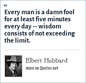Elbert Hubbard: Every man is a damn fool for at least five minutes every day -- wisdom consists of not exceeding the limit.