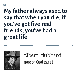 Elbert Hubbard: My father always used to say that when you die, if you've got five real friends, you've had a great life.