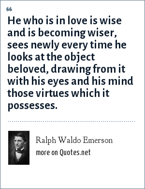 Ralph Waldo Emerson: He who is in love is wise and is becoming wiser, sees newly every time he looks at the object beloved, drawing from it with his eyes and his mind those virtues which it possesses.
