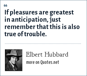 Elbert Hubbard: If pleasures are greatest in anticipation, just remember that this is also true of trouble.
