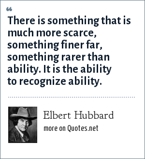 Elbert Hubbard: There is something that is much more scarce, something finer far, something rarer than ability. It is the ability to recognize ability.