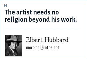 Elbert Hubbard: The artist needs no religion beyond his work.