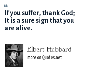 Elbert Hubbard: If you suffer, thank God It is a sure sign that you are alive.