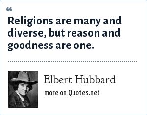 Elbert Hubbard: Religions are many and diverse, but reason and goodness are one.