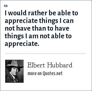 Elbert Hubbard: I would rather be able to appreciate things I can not have than to have things I am not able to appreciate.