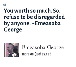 Emeasoba George You Worth So Much So Refuse To Be Disregarded By