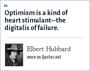 Elbert Hubbard: Optimism is a kind of heart stimulant--the digitalis of failure.