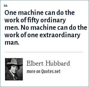 Elbert Hubbard: One machine can do the work of fifty ordinary men. No machine can do the work of one extraordinary man.