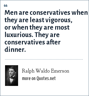 Ralph Waldo Emerson: Men are conservatives when they are least vigorous, or when they are most luxurious. They are conservatives after dinner.