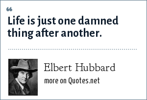 Elbert Hubbard: Life is just one damned thing after another.