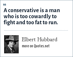 Elbert Hubbard: A conservative is a man who is too cowardly to fight and too fat to run.