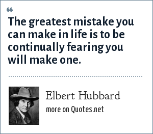 Elbert Hubbard: The greatest mistake you can make in life is to be continually fearing you will make one.