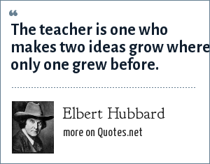 Elbert Hubbard: The teacher is one who makes two ideas grow where only one grew before.