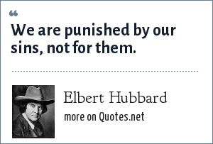 Elbert Hubbard: We are punished by our sins, not for them.