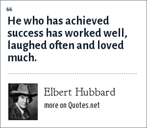 Elbert Hubbard: He who has achieved success has worked well, laughed often and loved much.