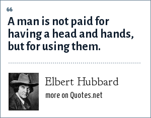 Elbert Hubbard: A man is not paid for having a head and hands, but for using them.