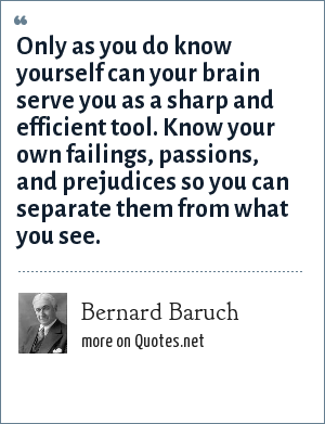 Bernard Baruch: Only as you do know yourself can your brain serve you as a sharp and efficient tool. Know your own failings, passions, and prejudices so you can separate them from what you see.