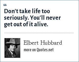 Elbert Hubbard: Don't take life too seriously. You'll never get out of it alive.