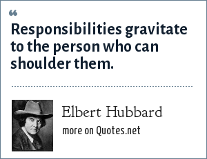 Elbert Hubbard: Responsibilities gravitate to the person who can shoulder them.