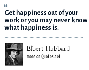 Elbert Hubbard: Get happiness out of your work or you may never know what happiness is.