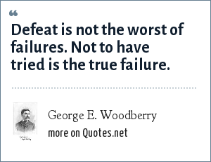 George E. Woodberry: Defeat is not the worst of failures. Not to have tried is the true failure.