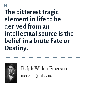 Ralph Waldo Emerson: The bitterest tragic element in life to be derived from an intellectual source is the belief in a brute Fate or Destiny.