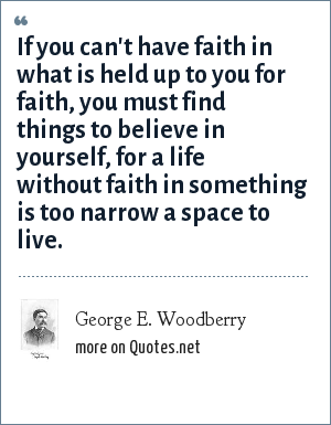 George E. Woodberry: If you can't have faith in what is held up to you for faith, you must find things to believe in yourself, for a life without faith in something is too narrow a space to live.