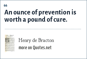 Henry de Bracton: An ounce of prevention is worth a pound of cure.