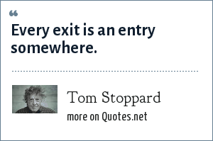 Tom Stoppard: Every exit is an entry somewhere.
