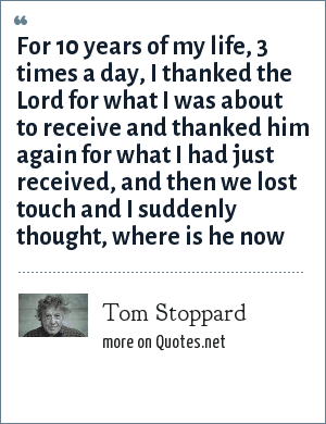 Tom Stoppard: For 10 years of my life, 3 times a day, I thanked the Lord for what I was about to receive and thanked him again for what I had just received, and then we lost touch and I suddenly thought, where is he now