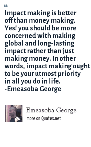 Emeasoba George Impact Making Is Better Off Than Money Making Yes