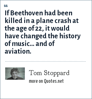 Tom Stoppard: If Beethoven had been killed in a plane crash at the age of 22, it would have changed the history of music... and of aviation.