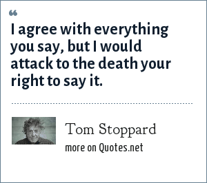 Tom Stoppard: I agree with everything you say, but I would attack to the death your right to say it.